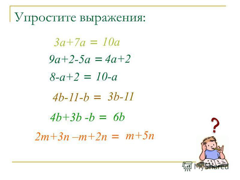 Упростите выражения: 3 а+7 а = 10 а 9 а+2-5 а = 4 а+2 8-а+2 = 10-а 4b-11-b = 3b-11 4b+3b -b = 6b 2m+3n –m+2n = m+5n