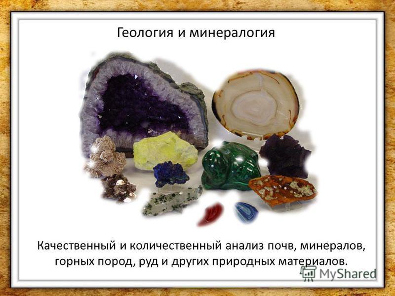Геология и минералогия Качественный и количественный анализ почв, минералов, горных пород, руд и других природных материалов.