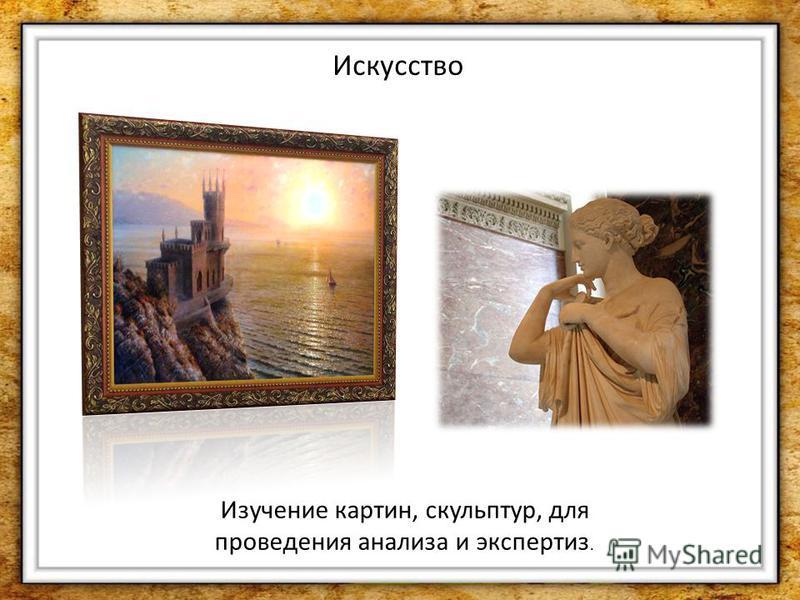 Искусство Изучение картин, скульптур, для проведения анализа и экспертиз.