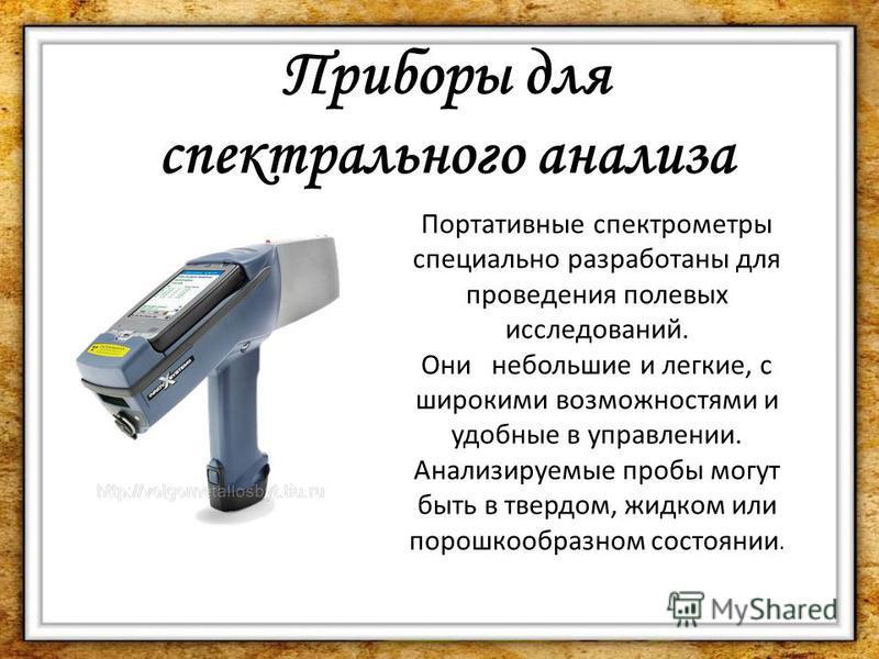 Портативные спектрометры специально разработаны для проведения полевых исследований. Они небольшие и легкие, с широкими возможностями и удобные в управлении. Анализируемые пробы могут быть в твердом, жидком или порошкообразном состоянии. Приборы для