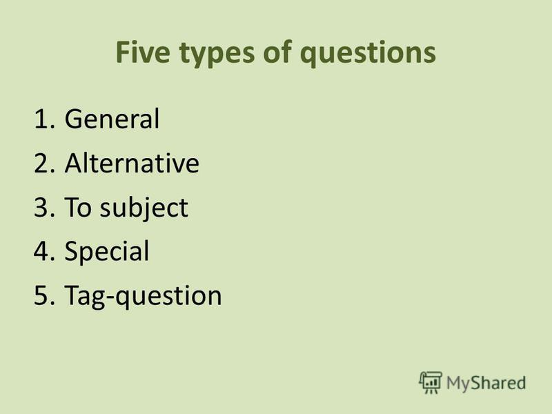 Five types of questions 1.General 2.Alternative 3.To subject 4.Special 5.Tag-question