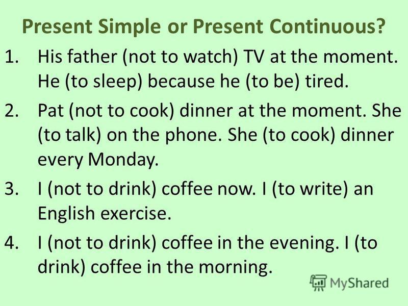 Present Simple or Present Continuous? 1.His father (not to watch) TV at the moment. He (to sleep) because he (to be) tired. 2.Pat (not to cook) dinner at the moment. She (to talk) on the phone. She (to cook) dinner every Monday. 3.I (not to drink) co