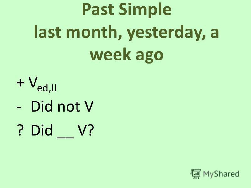 Past Simple last month, yesterday, a week ago + V ed,II -Did not V ?Did __ V?