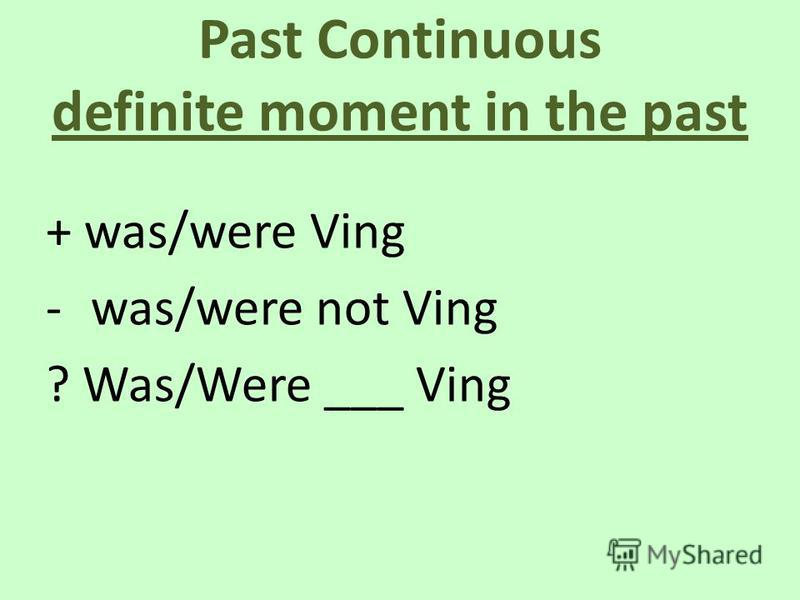 Past Continuous definite moment in the past + was/were Ving -was/were not Ving ? Was/Were ___ Ving