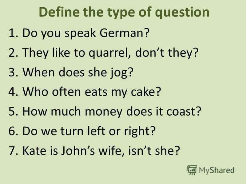 Define the type of question 1.Do you speak German? 2.They like to quarrel, dont they? 3.When does she jog? 4.Who often eats my cake? 5.How much money does it coast? 6.Do we turn left or right? 7.Kate is Johns wife, isnt she?