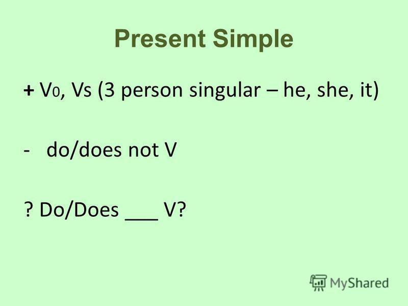 Present Simple + V 0, Vs (3 person singular – he, she, it) -do/does not V ? Do/Does ___ V?
