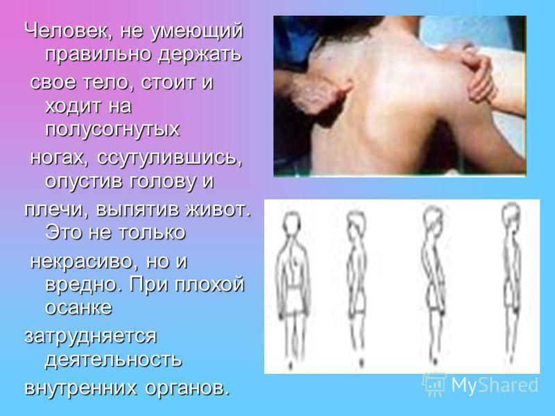 Человек, не умеющий правильно держать свое тело, стоит и ходит на полусогнутых свое тело, стоит и ходит на полусогнутых ногах, ссутулившись, опустив голову и ногах, ссутулившись, опустив голову и плечи, выпятив живот. Это не только некрасиво, но и вр