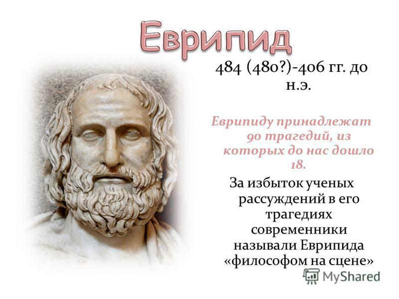 484 (480?)-406 гг. до н.э. Еврипиду принадлежат 90 трагедий, из которых до нас дошло 18. За избыток ученых рассуждений в его трагедиях современники называли Еврипида «философом на сцене»