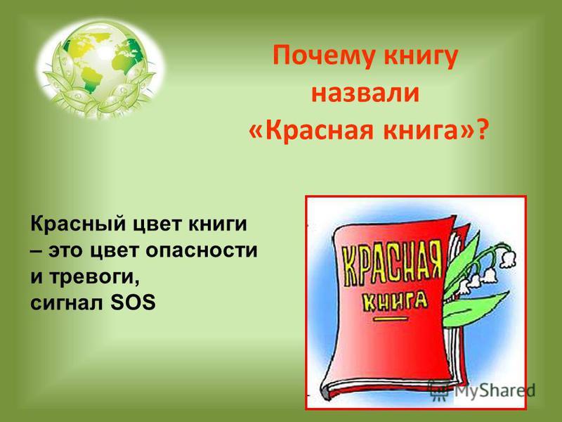 Почему книгу назвали «Красная книга»? Красный цвет книги – это цвет опасности и тревоги, сигнал SOS