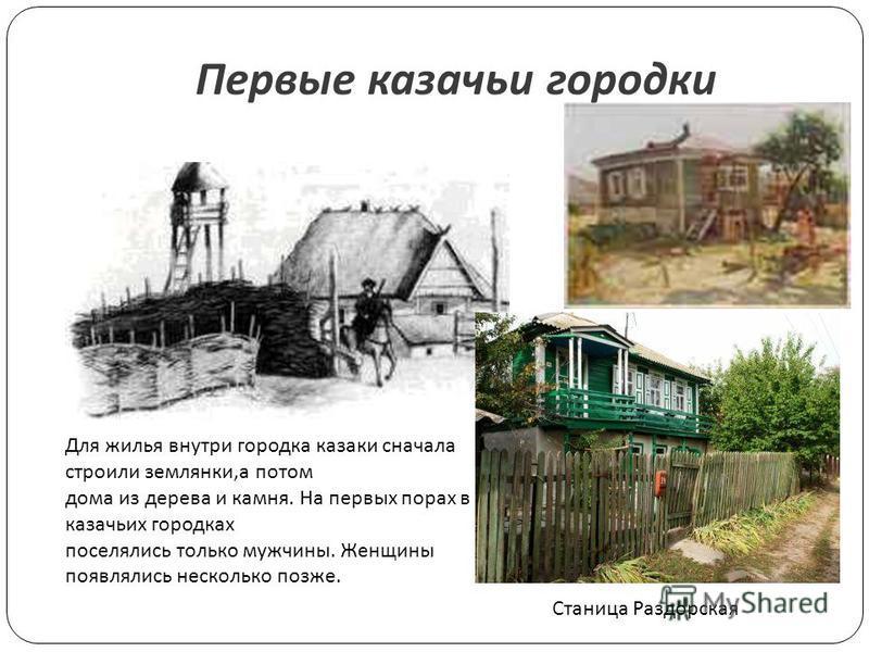 Станица Раздорская Первые казачьи городки Для жилья внутри городка казаки сначала строили землянки,а потом дома из дерева и камня. На первых порах в казачьих городках поселялись только мужчины. Женщины появлялись несколько позже.