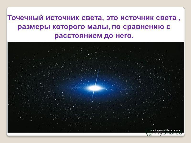 Точечный источник света, это источник света, размеры которого малы, по сравнению с расстоянием до него.