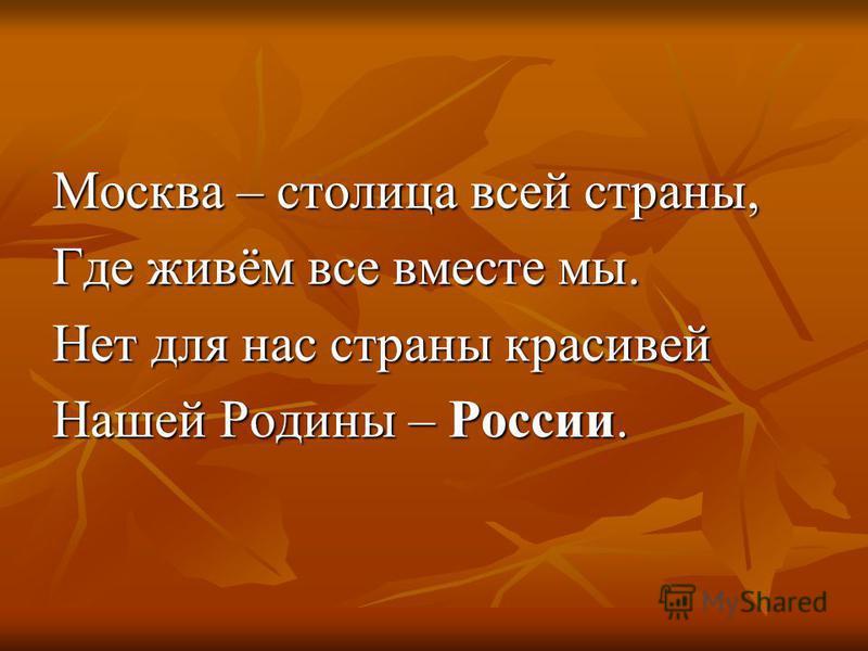 Москва – столица всей страны, Где живём все вместе мы. Нет для нас страны красивей Нашей Родины – России.