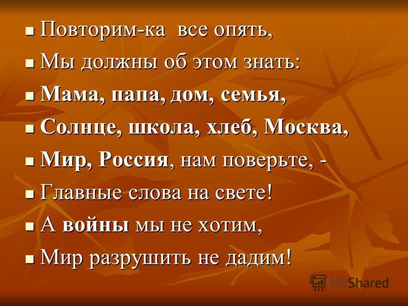 Повторим-ка все опять, Повторим-ка все опять, Мы должны об этом знать: Мы должны об этом знать: Мама, папа, дом, семья, Мама, папа, дом, семья, Солнце, школа, хлеб, Москва, Солнце, школа, хлеб, Москва, Мир, Россия, нам поверьте, - Мир, Россия, нам по