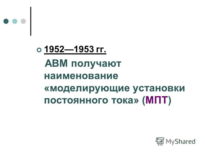 19521953 гг. АВМ получают наименование «моделирующие установки постоянного тока» (МПТ)