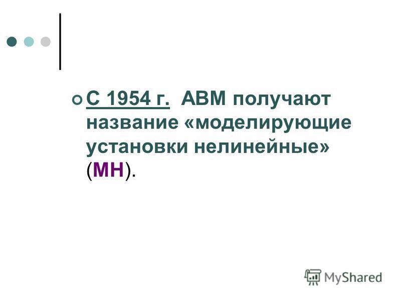 С 1954 г. ABM получают название «моделирующие установки нелинейные» (МН).