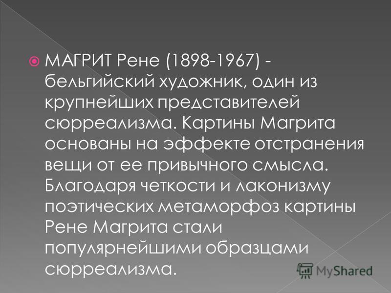 МАГРИТ Рене (1898-1967) - бельгийский художник, один из крупнейших представителей сюрреализма. Картины Магрита основаны на эффекте отстранения вещи от ее привычного смысла. Благодаря четкости и лаконизму поэтических метаморфоз картины Рене Магрита ст