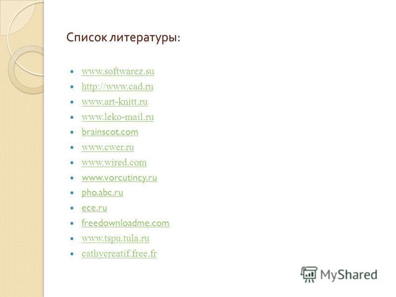 Список литературы : www.softwarez.su http://www.cad.ru www.art-knitt.ru www.leko-mail.ru brainscot.com www.cwer.ru www.wired.com www.vorcutincy.ru pho.abc.ru ece.ru freedownloadme.com www.tspu.tula.ru cathycreatif.free.fr