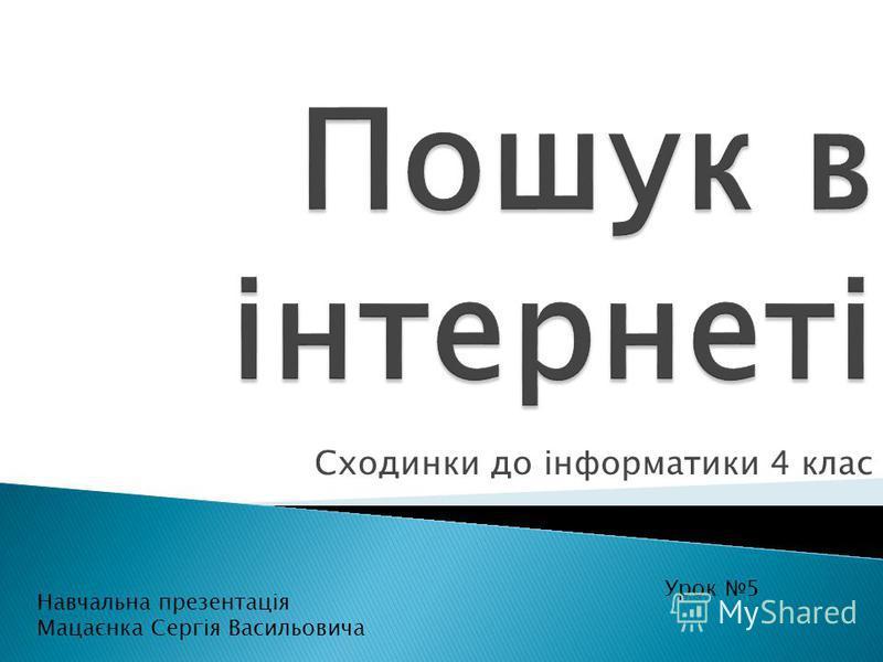 Сходинки до інформатики 4 клас Урок 5 Навчальна презентація Мацаєнка Сергія Васильовича