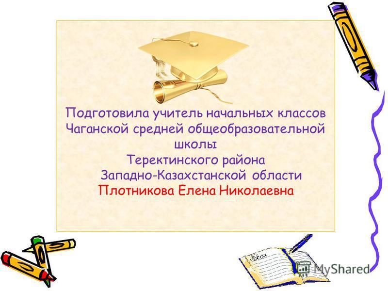 Подготовила учитель начальных классов Чаганской средней общеобразовательной школы Теректинского района Западно-Казахстанской области Плотникова Елена Николаевна