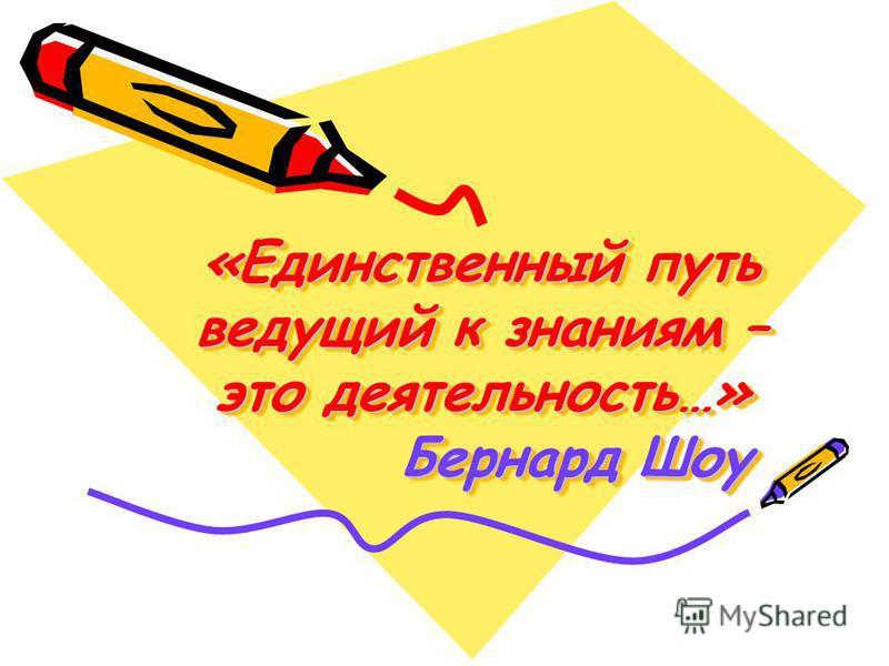 «Единственный путь ведущий к знаниям – это деятельность…» Бернард Шоу «Единственный путь ведущий к знаниям – это деятельность…» Бернард Шоу