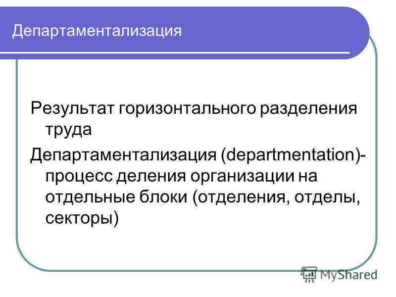 Департаментализация Результат горизонтального разделения труда Департаментализация (departmentation)- процесс деления организации на отдельные блоки (отделения, отделы, секторы)