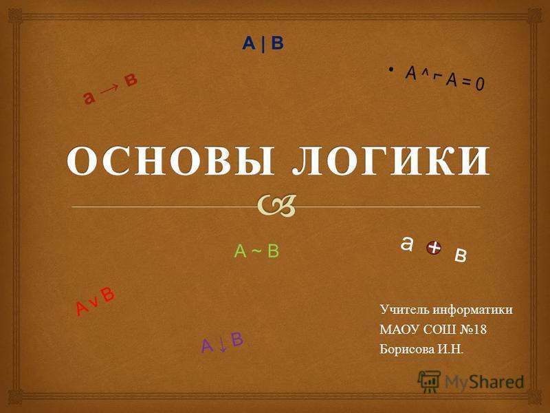 Учитель информатики МАОУ СОШ 18 Борисова И. Н. A v B а в а + в А ~ В А | В А В