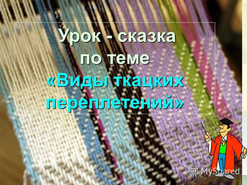 Урок - сказка Урок - сказка по теме «Виды ткацких переплетений»