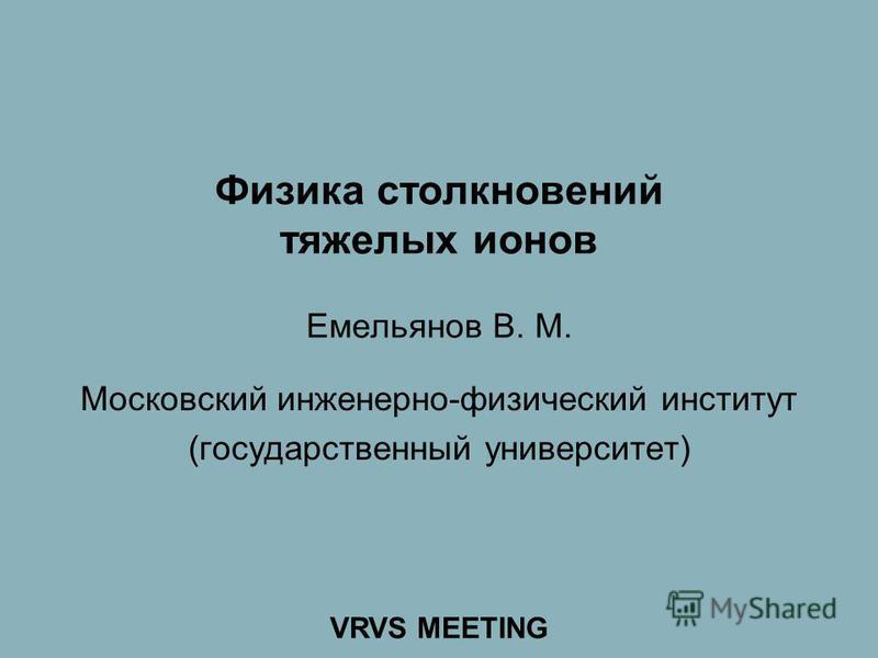 Физика столкновений тяжелых ионов Емельянов В. М. Московский инженерно-физический институт (государственный университет) VRVS MEETING