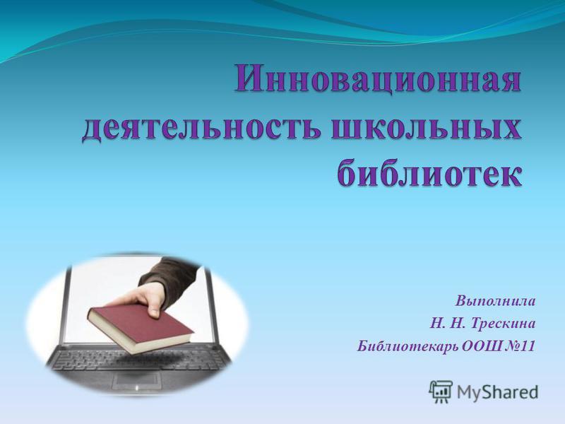 Выполнила Н. Н. Трескина Библиотекарь ООШ 11