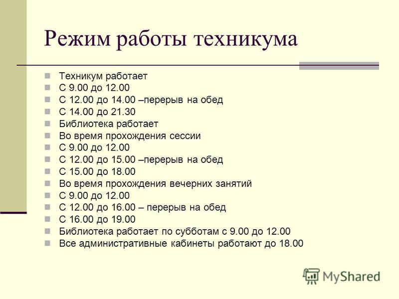 Режим работы техникума Техникум работает С 9.00 до 12.00 С 12.00 до 14.00 –перерыв на обед С 14.00 до 21.30 Библиотека работает Во время прохождения сессии С 9.00 до 12.00 С 12.00 до 15.00 –перерыв на обед С 15.00 до 18.00 Во время прохождения вечерн