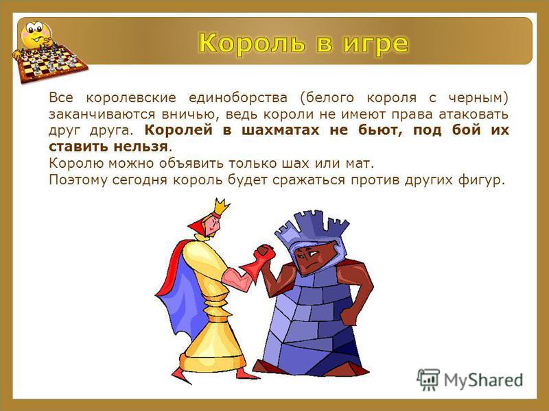 Все королевские единоборства (белого короля с черным) заканчиваются вничью, ведь короли не имеют права атаковать друг друга. Королей в шахматах не бьют, под бой их ставить нельзя. Королю можно объявить только шах или мат. Поэтому сегодня король будет