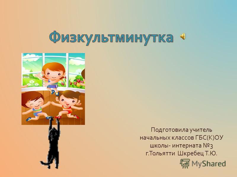 Подготовила учитель начальных классов ГБС ( К ) ОУ школы - интерната 3 г. Тольятти Шкребец Т. Ю.