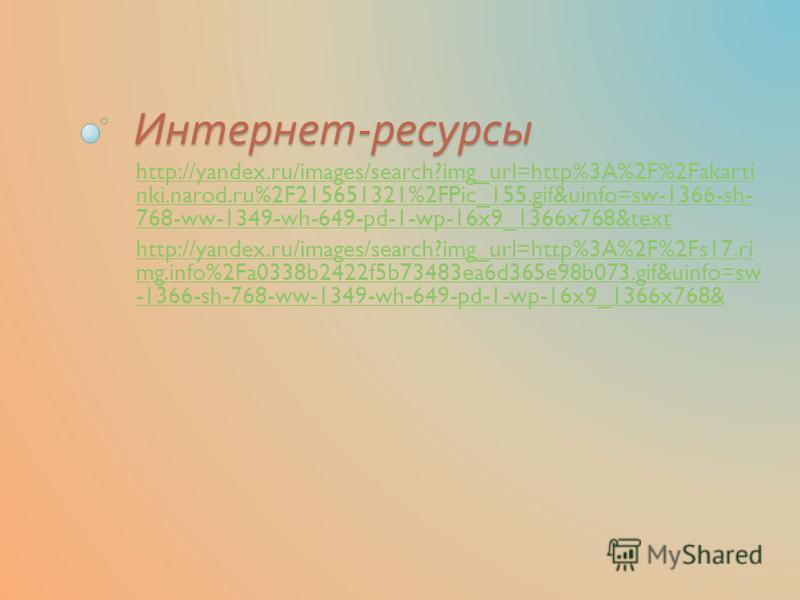 Интернет - ресурсы http://yandex.ru/images/search?img_url=http%3A%2F%2Fakarti nki.narod.ru%2F215651321%2FPic_155.gif&uinfo=sw-1366-sh- 768-ww-1349-wh-649-pd-1-wp-16x9_1366x768&text http://yandex.ru/images/search?img_url=http%3A%2F%2Fs17. ri mg.info%2