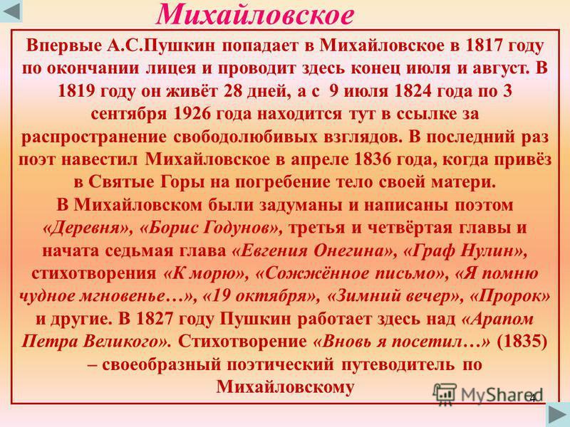 Михайловское Впервые А.С.Пушкин попадает в Михайловское в 1817 году по окончании лицея и проводит здесь конец июля и август. В 1819 году он живёт 28 дней, а с 9 июля 1824 года по 3 сентября 1926 года находится тут в ссылке за распространение свободол