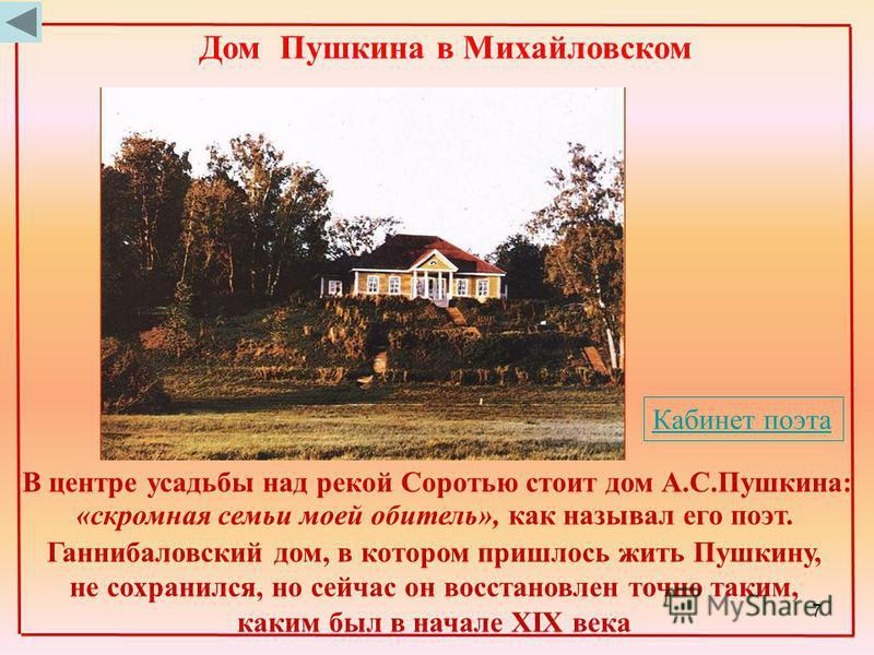 В центре усадьбы над рекой Соротью стоит дом А.С.Пушкина: «скромная семьи моей обитель», как называл его поэт. Ганнибаловский дом, в котором пришлось жить Пушкину, не сохранился, но сейчас он восстановлен точно таким, каким был в начале XIX века Дом