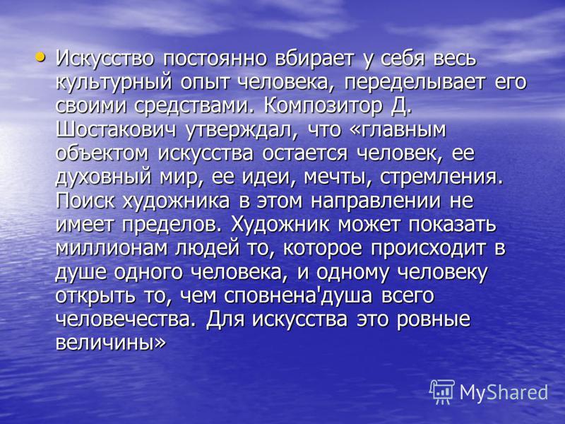 Искусство постоянно вбирает у себя весь культурный опыт человека, переделывает его своими средствами. Композитор Д. Шостакович утверждал, что «главным объектом искусства остается человек, ее духовный мир, ее идеи, мечты, стремления. Поиск художника в
