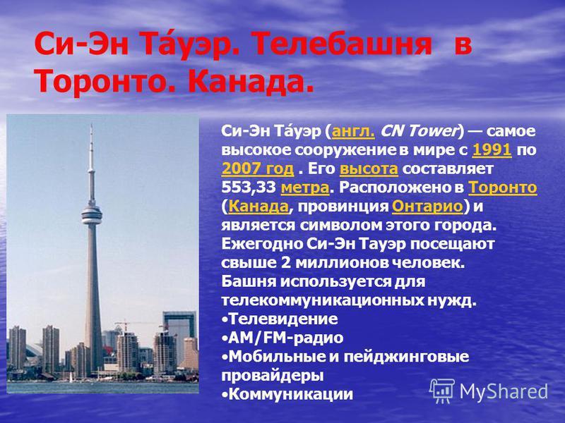 Си-Эн Та́пуэр. Телебашня в Торонто. Канада. Си-Эн Та́пуэр (англ. CN Tower) самое высокое сооружение в мире с 1991 по 2007 год. Его высота составляет 553,33 метра. Расположено в Торонто (Канада, провинция Онтарио) и является символом этого города. Еже