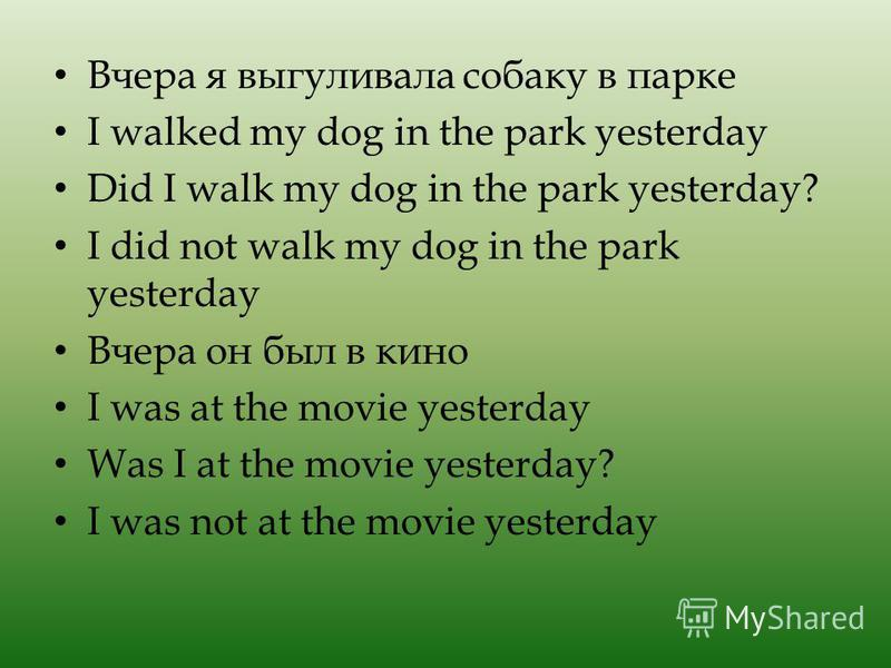 Вчера я выгуливала собаку в парке I walked my dog in the park yesterday Did I walk my dog in the park yesterday? I did not walk my dog in the park yesterday Вчера он был в кино I was at the movie yesterday Was I at the movie yesterday? I was not at t