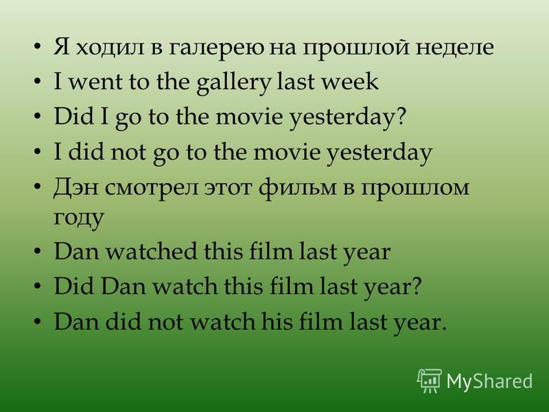 Я ходил в галерею на прошлой неделе I went to the gallery last week Did I go to the movie yesterday? I did not go to the movie yesterday Дэн смотрел этот фильм в прошлом году Dan watched this film last year Did Dan watch this film last year? Dan did