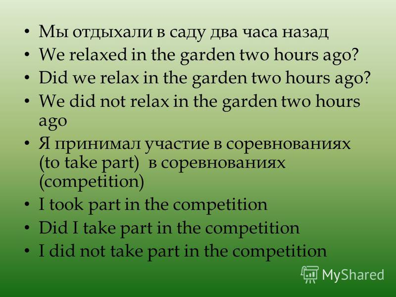 Мы отдыхали в саду два часа назад We relaxed in the garden two hours ago? Did we relax in the garden two hours ago? We did not relax in the garden two hours ago Я принимал участие в соревнованиях (to take part) в соревнованиях (competition) I took pa
