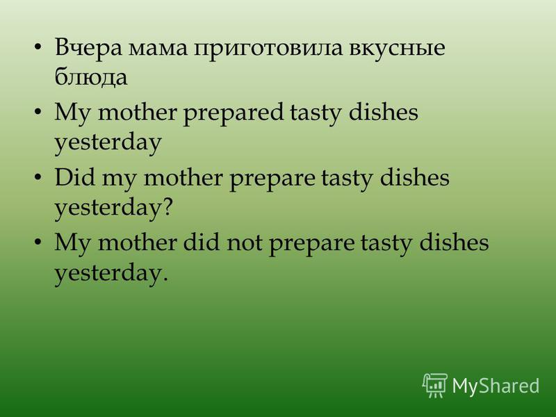 Вчера мама приготовила вкусные блюда My mother prepared tasty dishes yesterday Did my mother prepare tasty dishes yesterday? My mother did not prepare tasty dishes yesterday.
