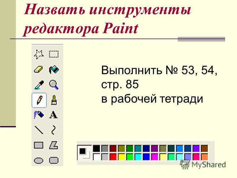 Назвать инструменты редактора Paint Выполнить 53, 54, стр. 85 в рабочей тетради