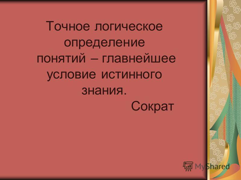 Точное логическое определение понятий – главнейшее условие истинного знания. Сократ