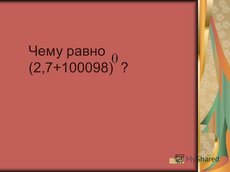 Чему равно (2,7+100098) ?
