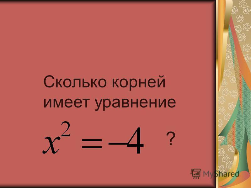Сколько корней имеет уравнение ?