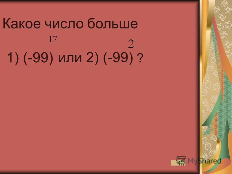 Какое число больше 1) (-99) или 2) (-99) ?
