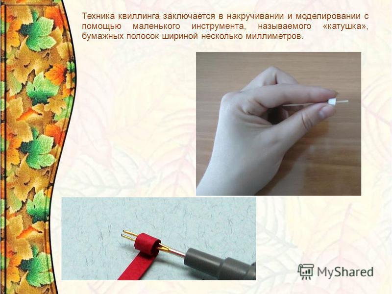 Техника квиллинга заключается в накручивании и моделировании с помощью маленького инструмента, называемого «катушка», бумажных полосок шириной несколько миллиметров.