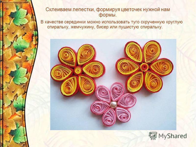 Склеиваем лепестки, формируя цветочек нужной нам формы. В качестве серединки можно использовать туго скрученную круглую спиральку, жемчужину, бисер или пушистую спиральку.
