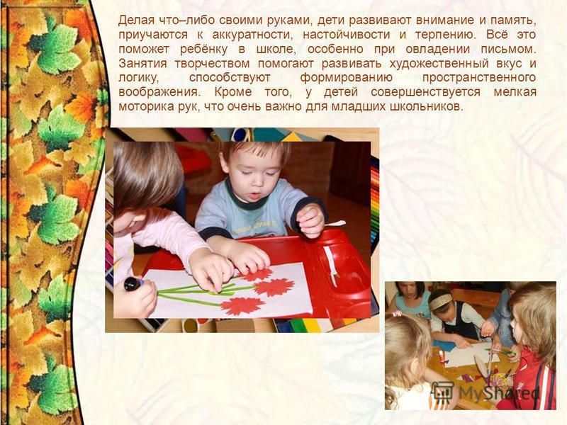 Делая что–либо своими руками, дети развивают внимание и память, приучаются к аккуратности, настойчивости и терпению. Всё это поможет ребёнку в школе, особенно при овладении письмом. Занятия творчеством помогают развивать художественный вкус и логику,