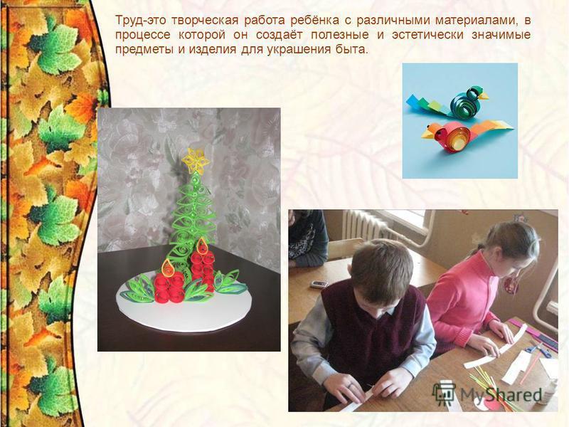 Труд-это творческая работа ребёнка с различными материалами, в процессе которой он создаёт полезные и эстетически значимые предметы и изделия для украшения быта.